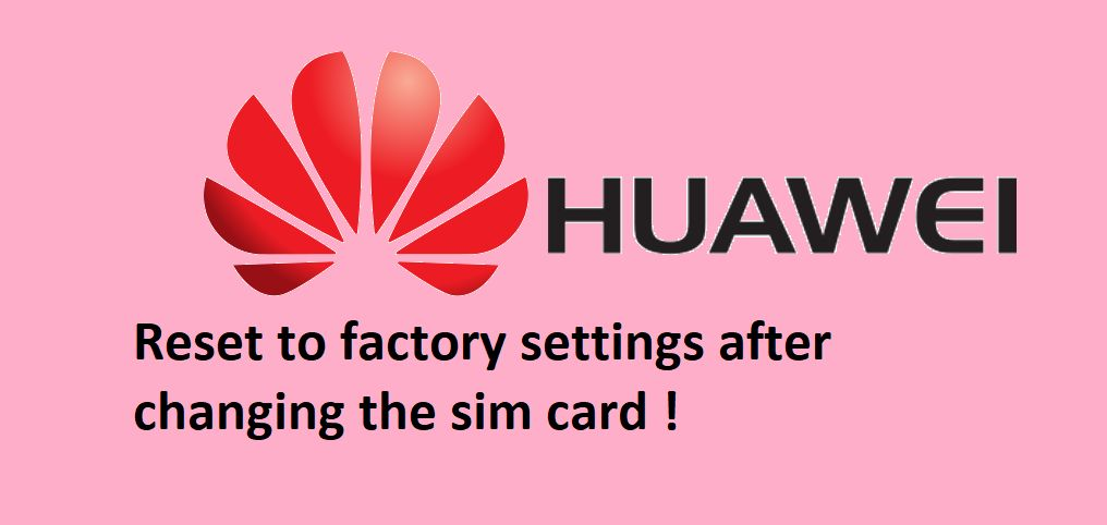 Be careful! Your Huawei phone might self-reset after you change its SIM card